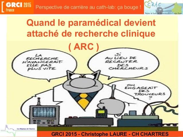 Quand le paramédical devient attaché de recherche clinique GRCI 2015 - Christophe LAURE - CH CHARTRES ( ARC ) Perspective ...
