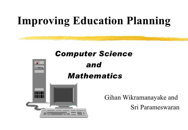 Improving Education Planning Computer Science  and  Mathematics Gihan Wikramanayake and  Sri Parameswaran