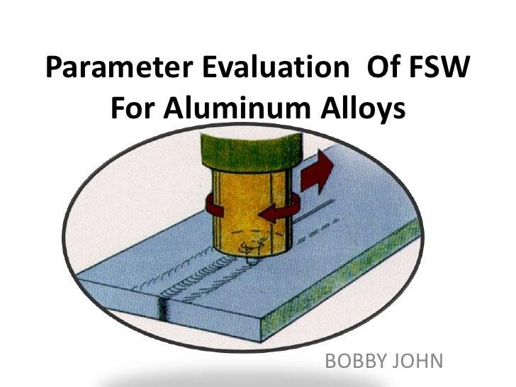 Parameter Evaluation Of FSW    For Aluminum Alloys                 BOBBY JOHN