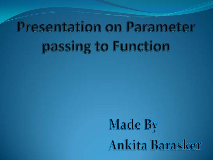 Parameter defination.Types of parameter.Call by value.Call by Reference.Advantages of call by reference.Disadvantage...
