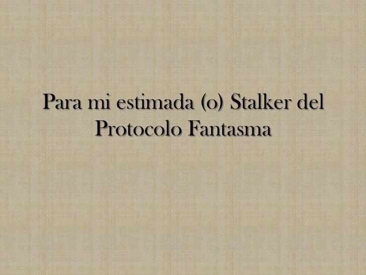 Para mi estimada (o) Stalker del     Protocolo Fantasma