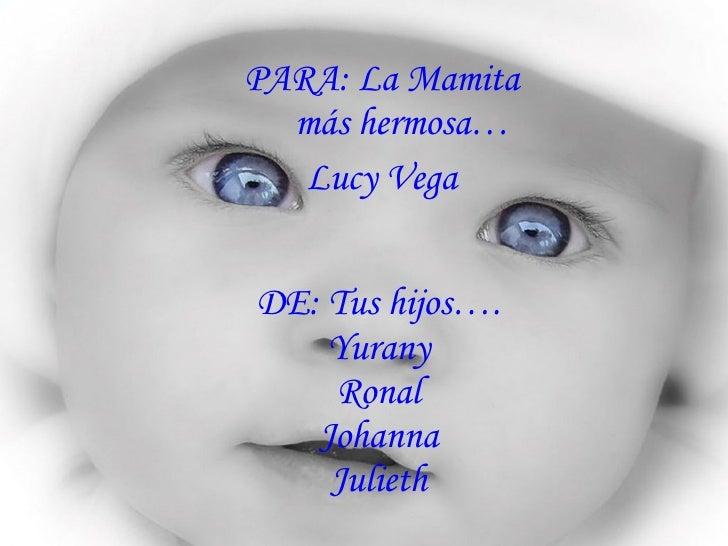 DE: Tus hijos…. Yurany Ronal Johanna Julieth <ul><li>PARA: La Mamita más hermosa… </li></ul><ul><li>Lucy Vega </li></ul>