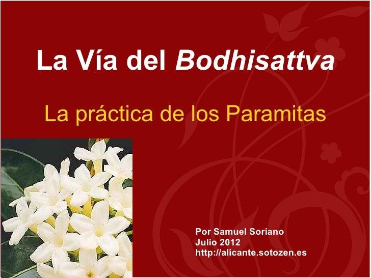 La Vía del BodhisattvaLa práctica de los Paramitas              Por Samuel Soriano              Julio 2012              ht...