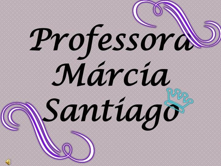Professora<br />Márcia<br />Santiago<br />