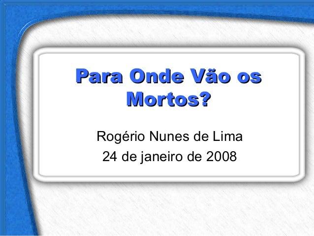 Para Onde Vão osPara Onde Vão os Mortos?Mortos? Rogério Nunes de Lima 24 de janeiro de 2008
