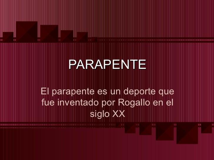PARAPENTEEl parapente es un deporte quefue inventado por Rogallo en el           siglo XX