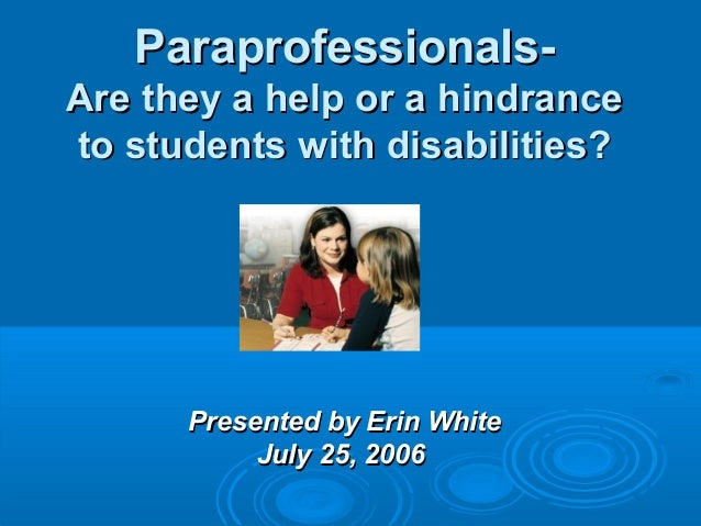 Paraprofessionals- Are they a help or a hindrance to students with disabilities? Presented by Erin White July 25, 2006