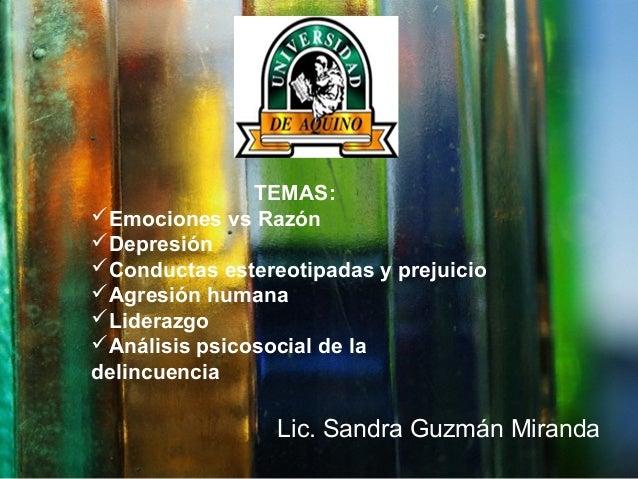 Lic. Sandra Guzmán Miranda TEMAS: Emociones vs Razón Depresión Conductas estereotipadas y prejuicio Agresión humana L...