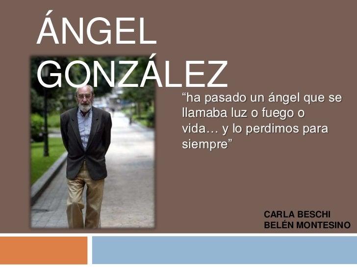 """ÁNGEL GONZÁLEZ<br />""""ha pasado un ángel que se llamaba luz o fuego o vida… y lo perdimos para siempre""""<br />CARLA BESCHI <..."""