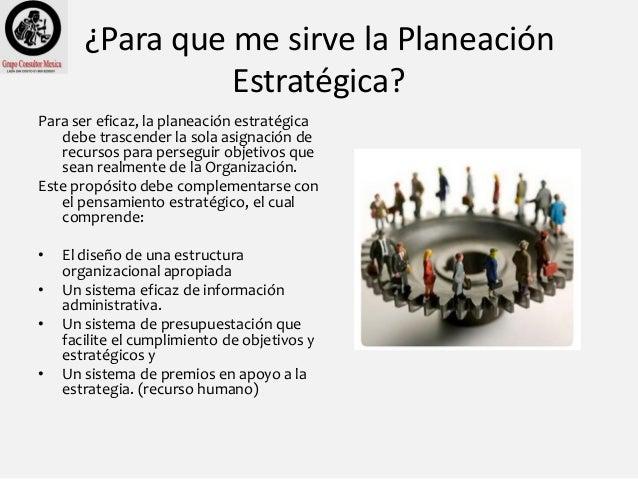 ¿Para que me sirve la Planeación Estratégica? Para ser eficaz, la planeación estratégica debe trascender la sola asignació...