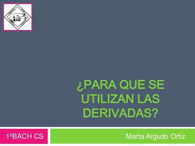 ¿PARA QUE SE UTILIZAN LAS DERIVADAS? 1ºBACH CS Marta Argudo Ortiz