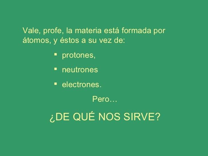 <ul><li>Vale, profe, la materia está formada por átomos, y éstos a su vez de: </li></ul><ul><ul><ul><ul><li>protones,  </l...