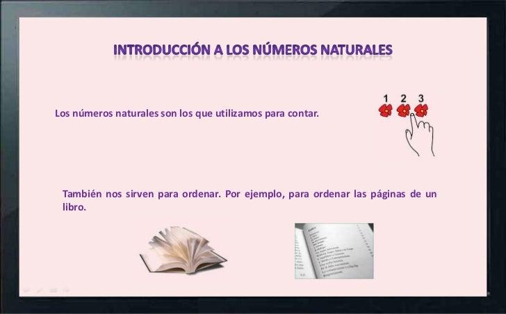 Los números naturales son los que utilizamos para contar. También nos sirven para ordenar. Por ejemplo, para ordenar las p...