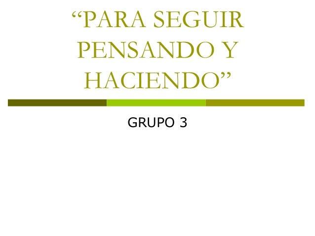 """""""PARA SEGUIR PENSANDO Y HACIENDO"""" GRUPO 3"""