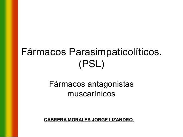 Fármacos Parasimpaticolíticos.           (PSL)     Fármacos antagonistas         muscarínicos    CABRERA MORALES JORGE LIZ...