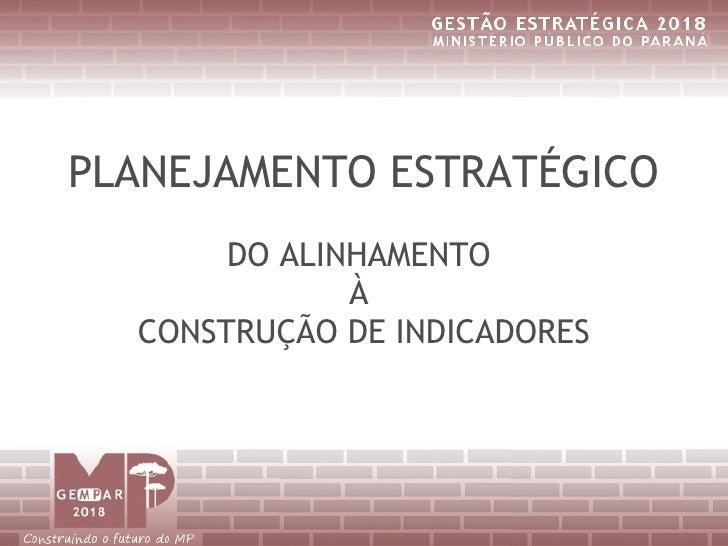 PLANEJAMENTO ESTRATÉGICO        DO ALINHAMENTO               À   CONSTRUÇÃO DE INDICADORES