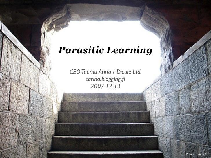 Parasitic Learning    CEO Teemu Arina / Dicole Ltd.         tarina.blogging.fi           2007-12-13                        ...
