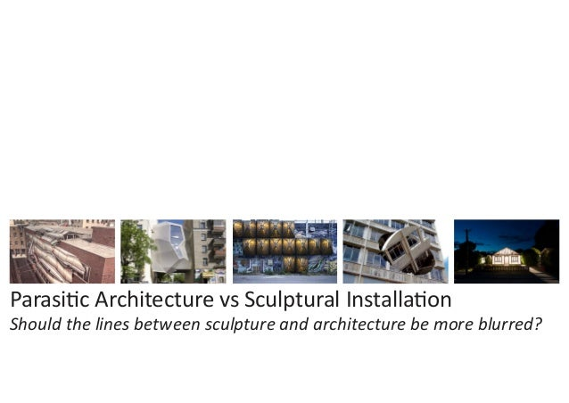 Parasitic Architecture vs Sculptural Installation Should the lines between sculpture and architecture be more blurred?