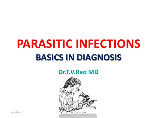 PARASITIC INFECTIONS             BASICS IN DIAGNOSIS                  Dr.T.V.Rao MD12/10/2012            Dr.T.V.Rao MD   1