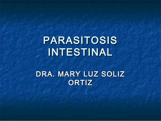 PARASITOSISPARASITOSIS INTESTINALINTESTINAL DRA. MARY LUZ SOLIZDRA. MARY LUZ SOLIZ ORTIZORTIZ