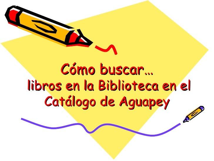 Cómo buscar…  libros en la Biblioteca en el Catálogo de Aguapey