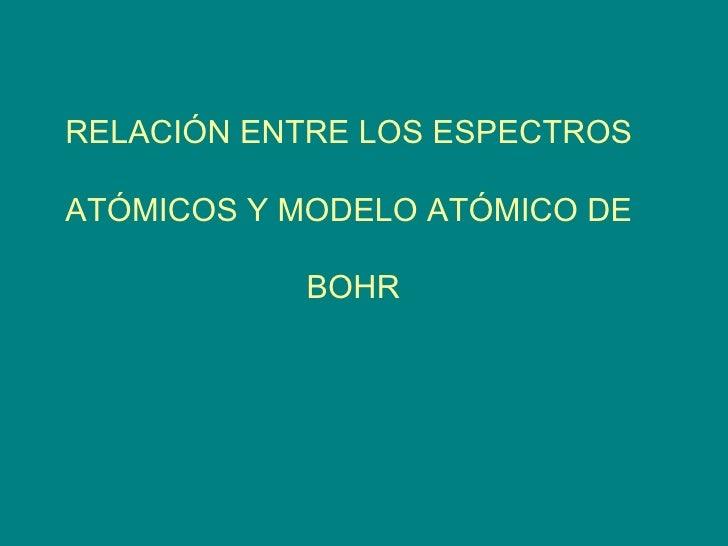 RELACIÓN ENTRE LOS ESPECTROS  ATÓMICOS Y MODELO ATÓMICO DE  BOHR