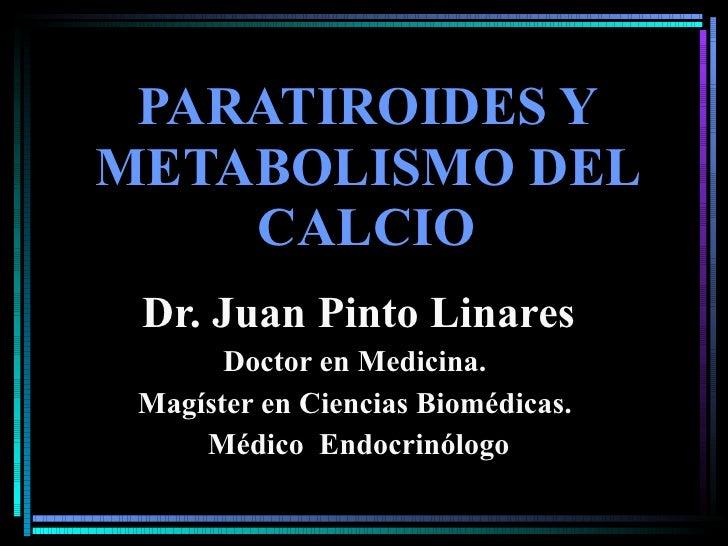 PARATIROIDES Y METABOLISMO DEL CALCIO Dr. Juan Pinto Linares Doctor en Medicina.  Magíster en Ciencias Biomédicas.  Médico...