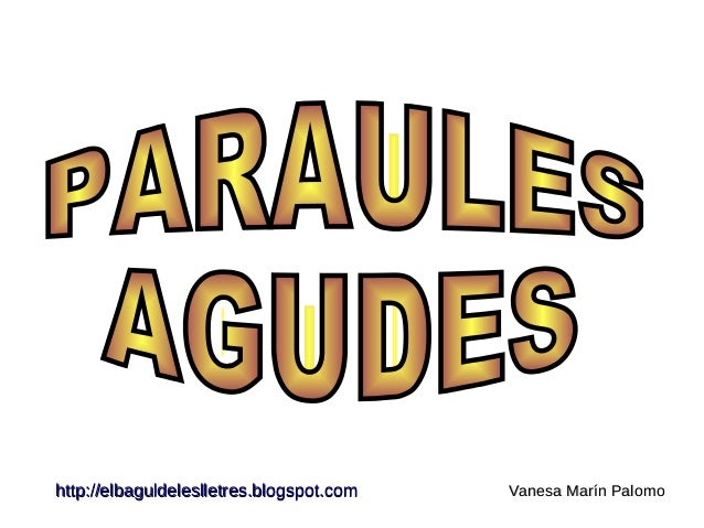 http://elbaguldeleslletres.blogspot.com Vanesa Marín Palomo PARAULES  AGUDES