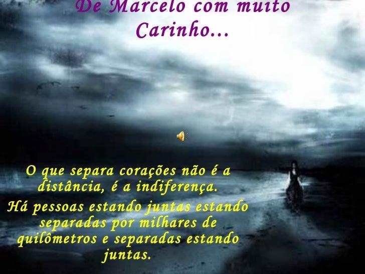 De Marcelo com muito Carinho... O que separa corações não é a distância, é a indiferença. Há pessoas estando juntas estand...