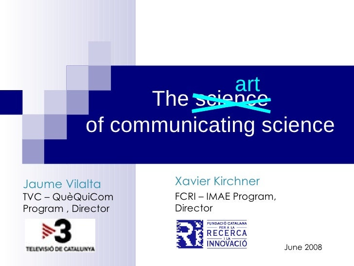 The science of communicating science Xavier Kirchner FCRI – IMAE Program, Director June 2008 art Jaume Vilalta TVC – QuèQu...
