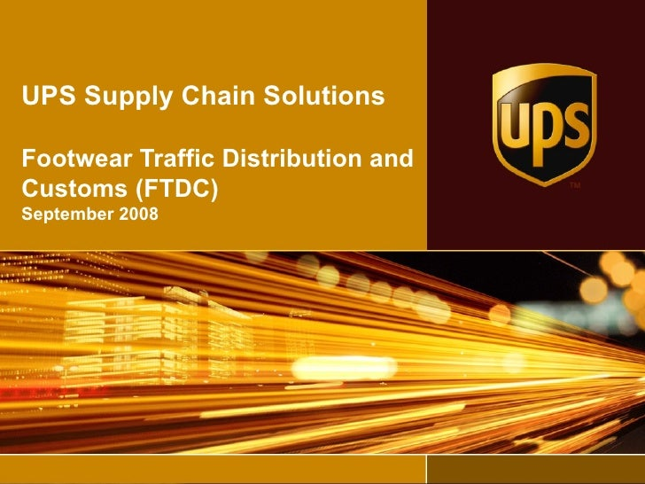 UPS Supply Chain Solutions Footwear Traffic Distribution and Customs (FTDC) September 2008