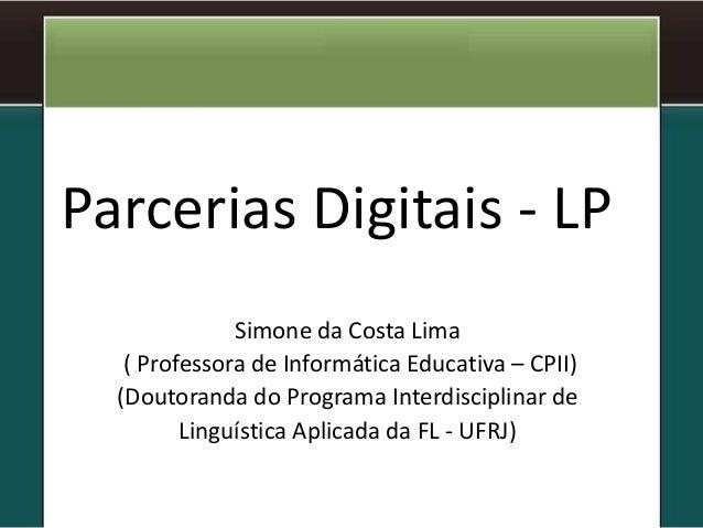 Parcerias Digitais - LP Simone da Costa Lima ( Professora de Informática Educativa – CPII) (Doutoranda do Programa Interdi...