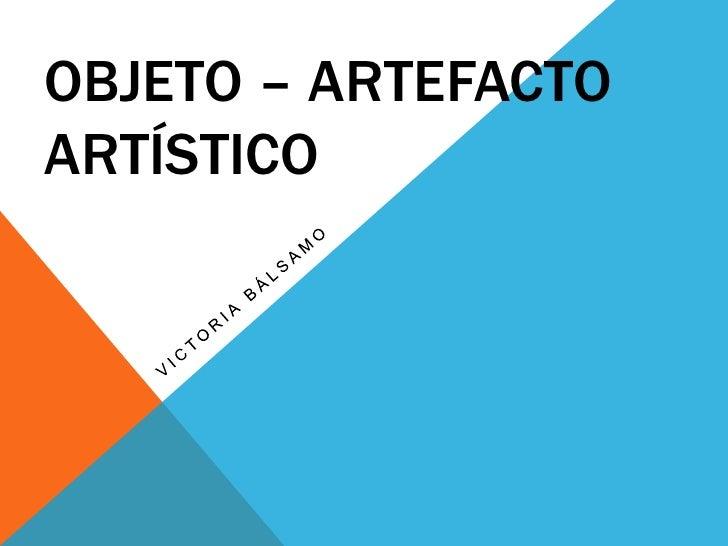 Objeto – artefacto artístico<br />Victoria Bálsamo<br />