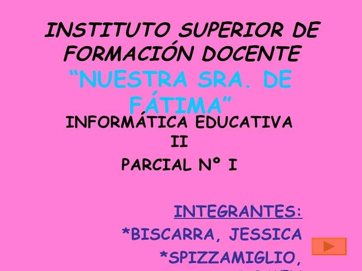 """INSTITUTO SUPERIOR DE  FORMACIÓN DOCENTE  """"NUESTRA SRA. DE      FÁTIMA""""  INFORMÁTICA EDUCATIVA            II       PARCIAL..."""
