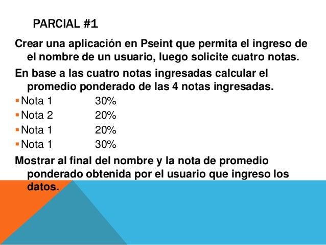 PARCIAL #1Crear una aplicación en Pseint que permita el ingreso de  el nombre de un usuario, luego solicite cuatro notas.E...