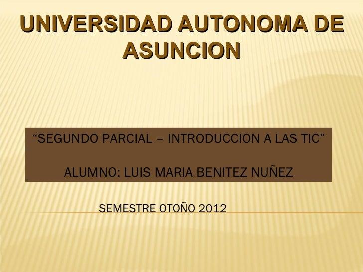 """UNIVERSIDAD AUTONOMA DE        ASUNCION""""SEGUNDO PARCIAL – INTRODUCCION A LAS TIC""""    ALUMNO: LUIS MARIA BENITEZ NUÑEZ     ..."""