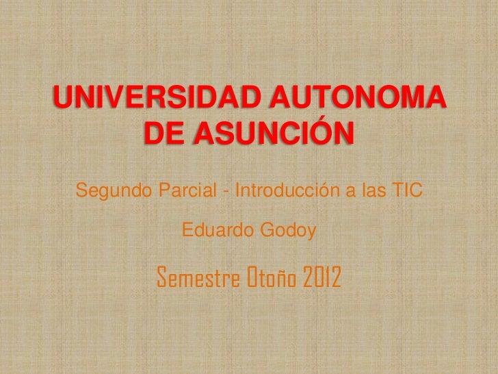 UNIVERSIDAD AUTONOMA     DE ASUNCIÓN Segundo Parcial - Introducción a las TIC             Eduardo Godoy          Semestre ...