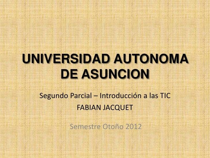 UNIVERSIDAD AUTONOMA     DE ASUNCION  Segundo Parcial – Introducción a las TIC            FABIAN JACQUET           Semestr...