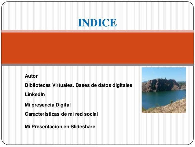 INDICE  Autor  Bibliotecas Virtuales. Bases de datos digitales  Linkedln  Mi presencia Digital  Caracteristicas de mi red ...