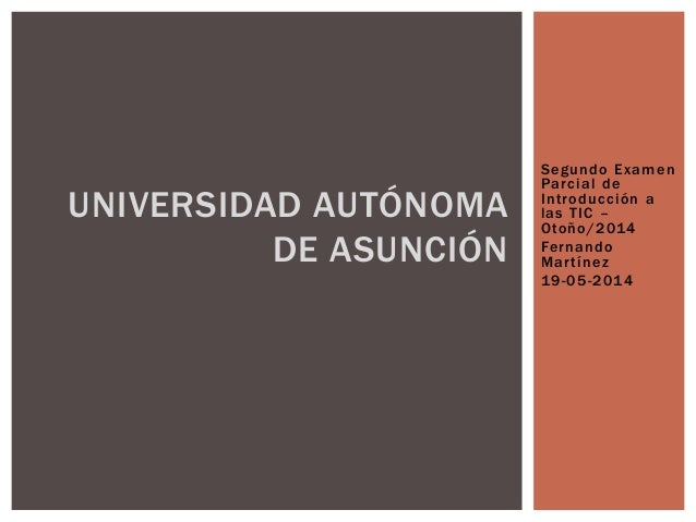 Segundo Examen Parcial de Introducción a las TIC – Otoño/2014 Fernando Martínez 19-05-2014 UNIVERSIDAD AUTÓNOMA DE ASUNCIÓN