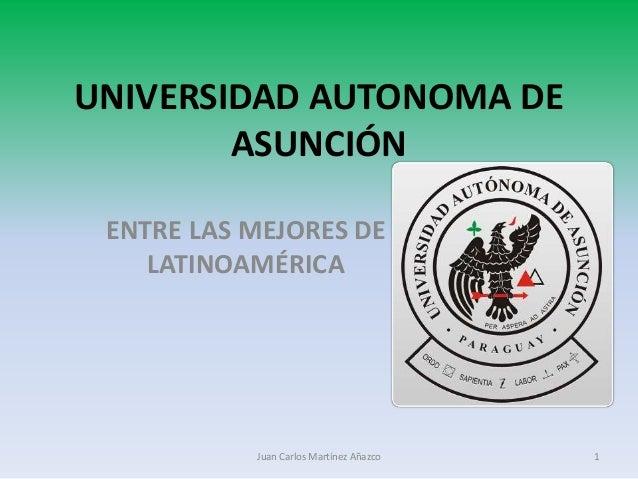 UNIVERSIDAD AUTONOMA DE  ASUNCIÓN  ENTRE LAS MEJORES DE  LATINOAMÉRICA  Juan Carlos Martínez Añazco 1