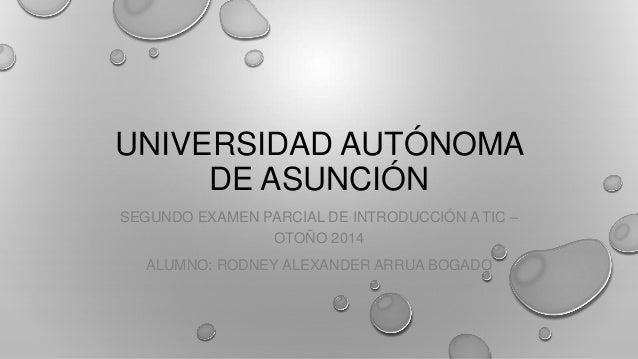 UNIVERSIDAD AUTÓNOMA DE ASUNCIÓN SEGUNDO EXAMEN PARCIAL DE INTRODUCCIÓN A TIC – OTOÑO 2014 ALUMNO: RODNEY ALEXANDER ARRUA ...