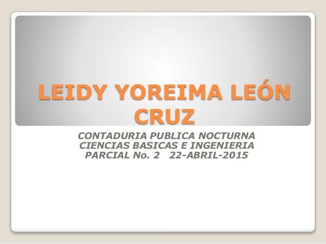 LEIDY YOREIMA LEÓN CRUZ CONTADURIA PUBLICA NOCTURNA CIENCIAS BASICAS E INGENIERIA PARCIAL No. 2 22-ABRIL-2015