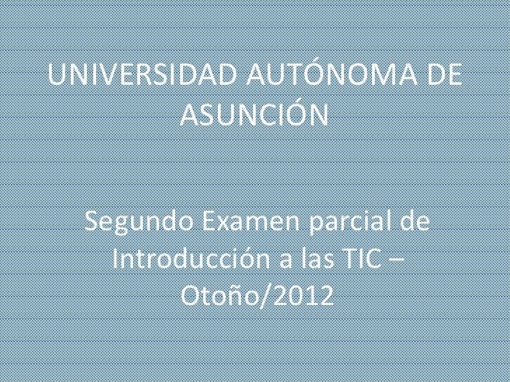 UNIVERSIDAD AUTÓNOMA DE        ASUNCIÓN  Segundo Examen parcial de    Introducción a las TIC –         Otoño/2012