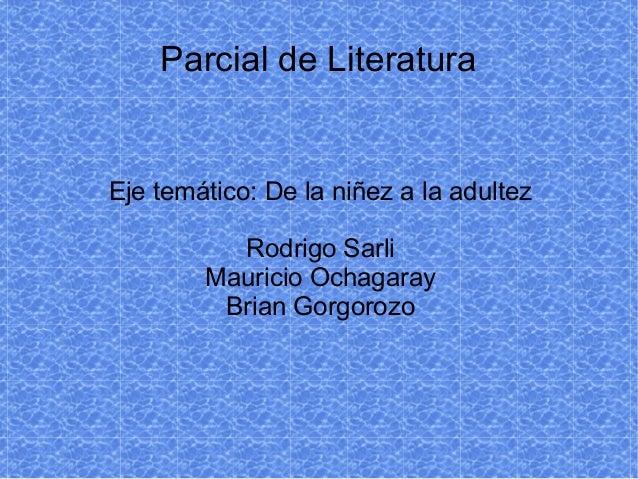 Parcial de Literatura Eje temático: De la niñez a la adultez Rodrigo Sarli Mauricio Ochagaray Brian Gorgorozo