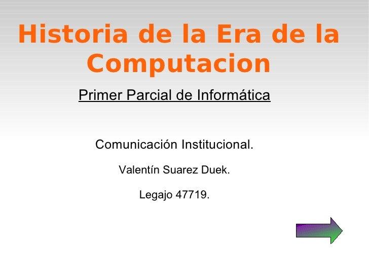 Historia de la Era de la Computacion Primer Parcial de Informática Comunicación Institucional. Valentín Suarez Duek. Legaj...