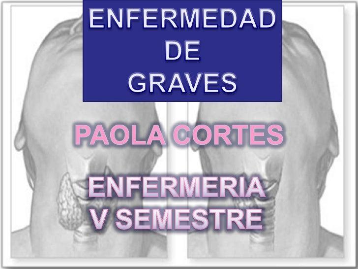 ENFERMEDAD<br />DE<br />GRAVES<br />PAOLA CORTES<br />ENFERMERIA<br />V SEMESTRE<br />
