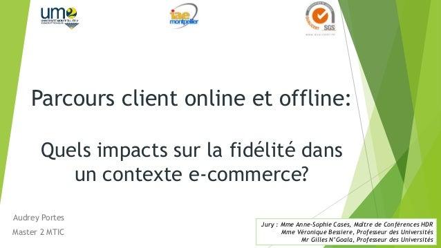 Parcours client online et offline: Quels impacts sur la fidélité dans un contexte e-commerce? Audrey Portes Master 2 MTIC ...