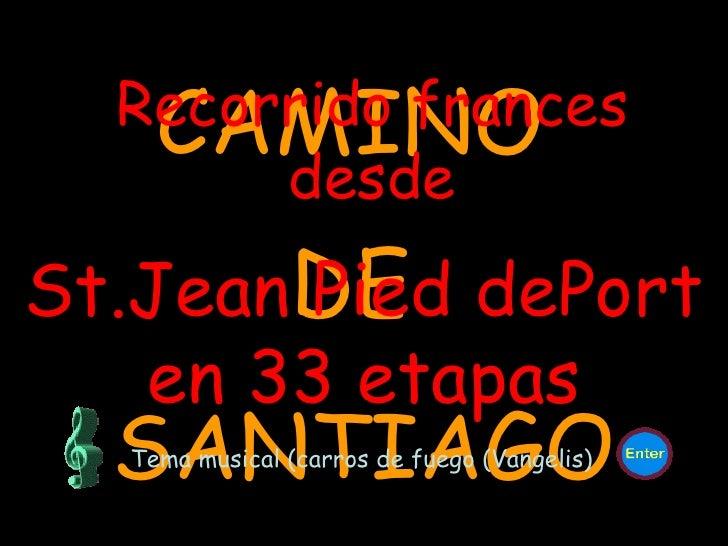 CAMINO  DE  SANTIAGO Recorrido frances desde St.Jean Pied dePort en 33 etapas Tema musical (carros de fuego (Vangelis)