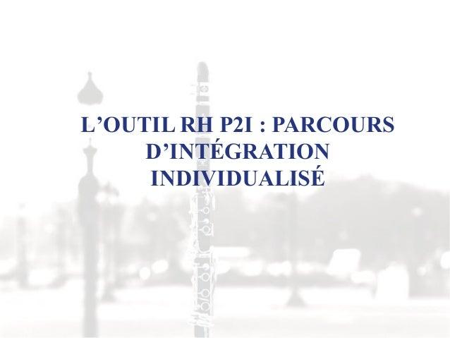 L'OUTIL RH P2I : PARCOURSD'INTÉGRATIONINDIVIDUALISÉ